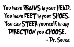 """You have brains in your head. You have feet in your shoes. You can steer yourself in any direction you choose."" -Dr. Seuss"